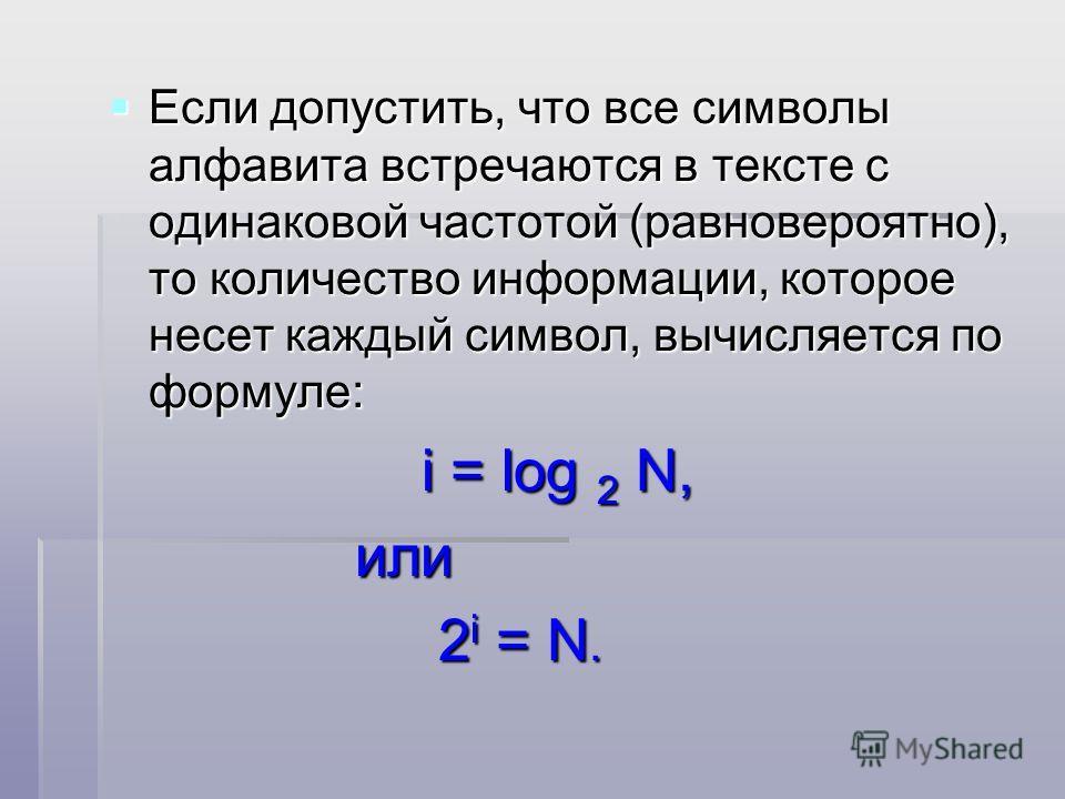 Если допустить, что все символы алфавита встречаются в тексте с одинаковой частотой (равновероятно), то количество информации, которое несет каждый символ, вычисляется по формуле: Если допустить, что все символы алфавита встречаются в тексте с одинак