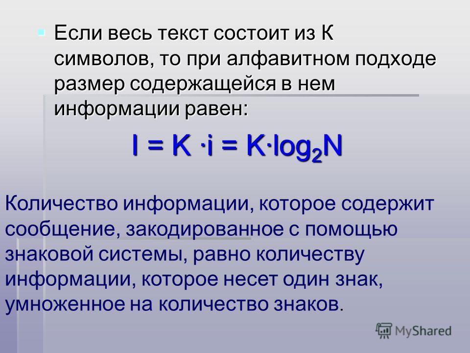 Если весь текст состоит из К символов, то при алфавитном подходе размер содержащейся в нем информации равен: I = K ·i = K·log2N Количество информации, которое содержит сообщение, закодированное с помощью знаковой системы, равно количеству информации,