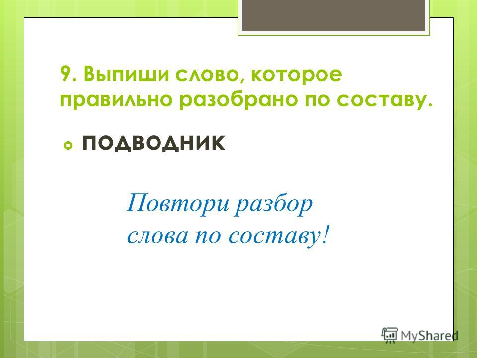 9. Выпиши слово, которое правильно разобрано по составу. подводник Повтори разбор слова по составу!