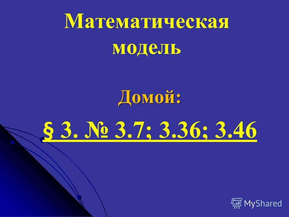 Математическая модель Домой: § 3. 3.7; 3.36; 3.46