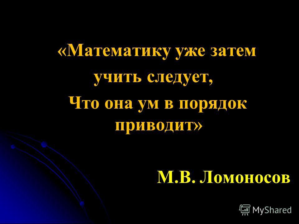 «Математику уже затем учить следует, Что она ум в порядок приводит» М.В. Ломоносов
