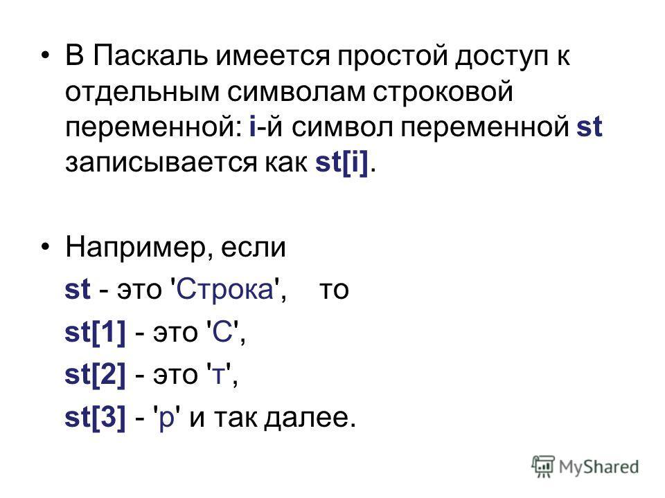 В Паскаль имеется простой доступ к отдельным символам строковой переменной: i-й символ переменной st записывается как st[i]. Например, если st - это 'Строка', то st[1] - это 'С', st[2] - это 'т', st[3] - 'р' и так далее.