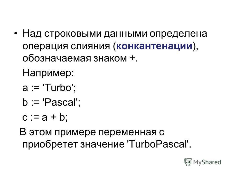 Над строковыми данными определена операция слияния (конкантенации), обозначаемая знаком +. Например: a := 'Turbo'; b := 'Pascal'; c := a + b; В этом примере переменная c приобретет значение 'TurboPascal'.