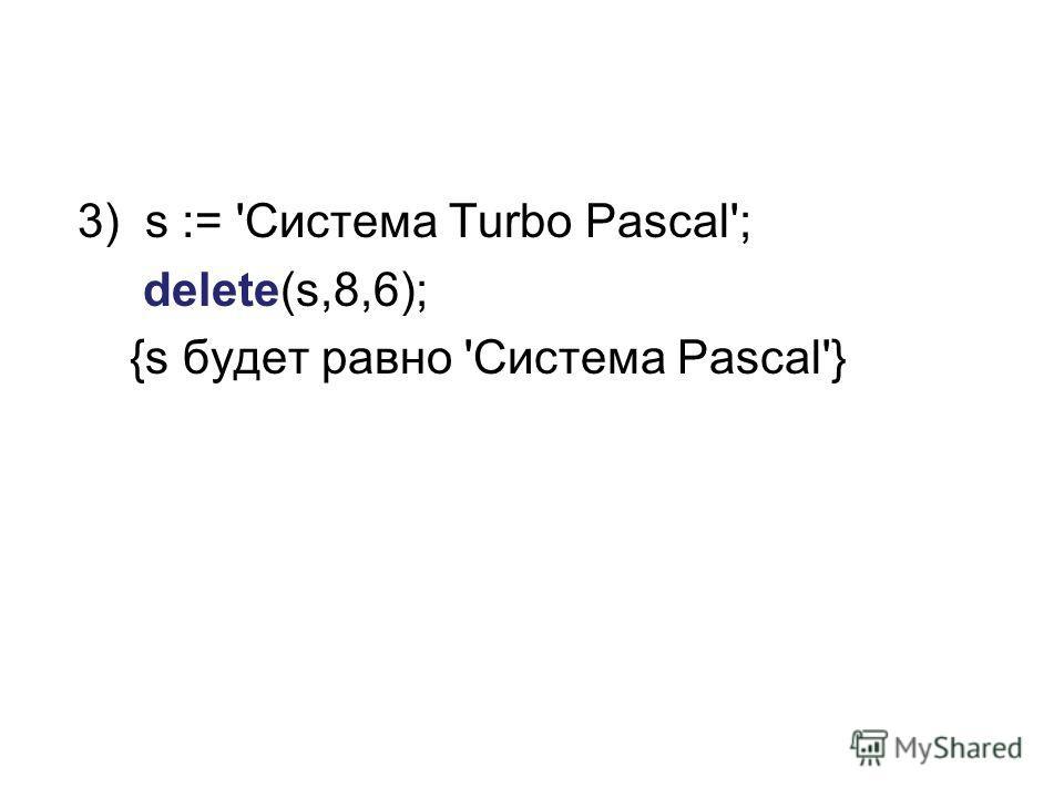 3) s := 'Система Turbo Pascal'; delete(s,8,6); {s будет равно 'Система Pascal'}