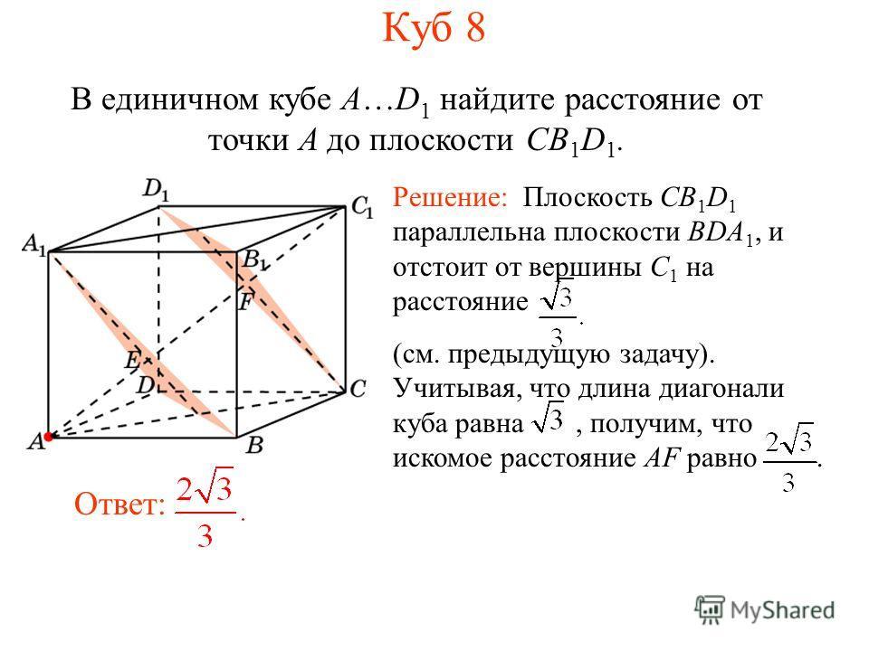В единичном кубе A…D 1 найдите расстояние от точки A до плоскости CB 1 D 1. Ответ: Решение: Плоскость CB 1 D 1 параллельна плоскости BDA 1, и отстоит от вершины C 1 на расстояние (см. предыдущую задачу). Учитывая, что длина диагонали куба равна, полу