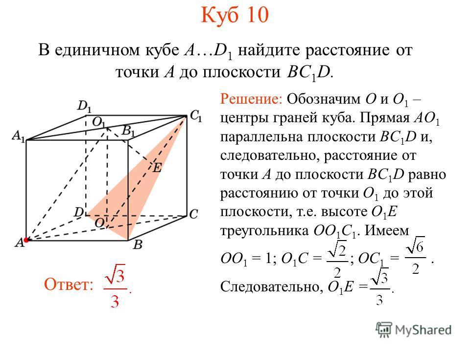 В единичном кубе A…D 1 найдите расстояние от точки A до плоскости BC 1 D. Ответ: Решение: Обозначим O и O 1 – центры граней куба. Прямая AO 1 параллельна плоскости BC 1 D и, следовательно, расстояние от точки A до плоскости BC 1 D равно расстоянию от