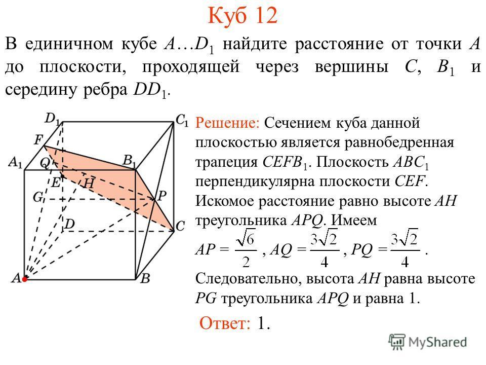 В единичном кубе A…D 1 найдите расстояние от точки A до плоскости, проходящей через вершины C, B 1 и середину ребра DD 1. Куб 12 Ответ: 1. Решение: Сечением куба данной плоскостью является равнобедренная трапеция CEFB 1. Плоскость ABC 1 перпендикуляр