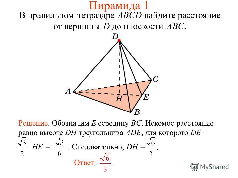 В правильном тетраэдре ABCD найдите расстояние от вершины D до плоскости ABC. Ответ: Решение. Обозначим E середину BC. Искомое расстояние равно высоте DH треугольника ADE, для которого DE =, HE =. Следовательно, DH = Пирамида 1