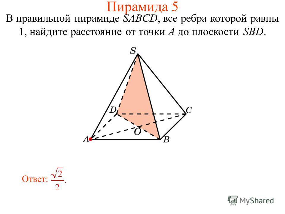 В правильной пирамиде SABCD, все ребра которой равны 1, найдите расстояние от точки A до плоскости SBD. Ответ: Пирамида 5