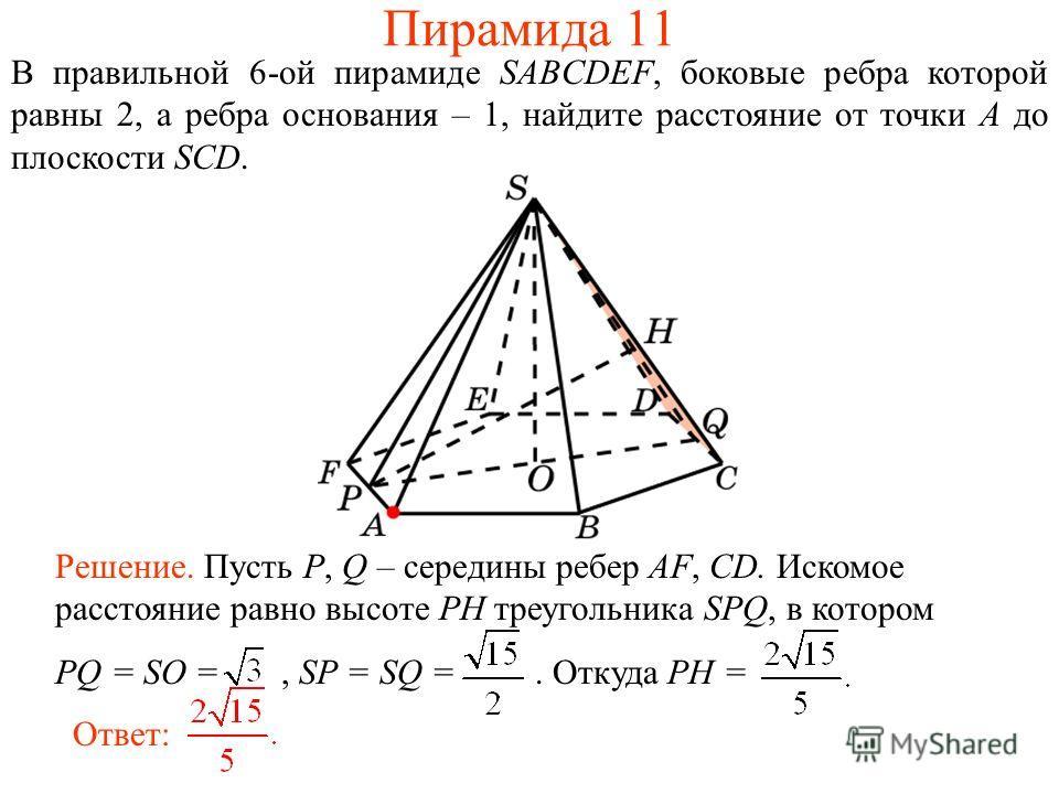 В правильной 6-ой пирамиде SABCDEF, боковые ребра которой равны 2, а ребра основания – 1, найдите расстояние от точки A до плоскости SCD. Ответ: Решение. Пусть P, Q – середины ребер AF, CD. Искомое расстояние равно высоте PH треугольника SPQ, в котор