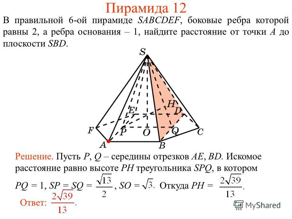 В правильной 6-ой пирамиде SABCDEF, боковые ребра которой равны 2, а ребра основания – 1, найдите расстояние от точки A до плоскости SBD. Ответ: Решение. Пусть P, Q – середины отрезков AE, BD. Искомое расстояние равно высоте PH треугольника SPQ, в ко