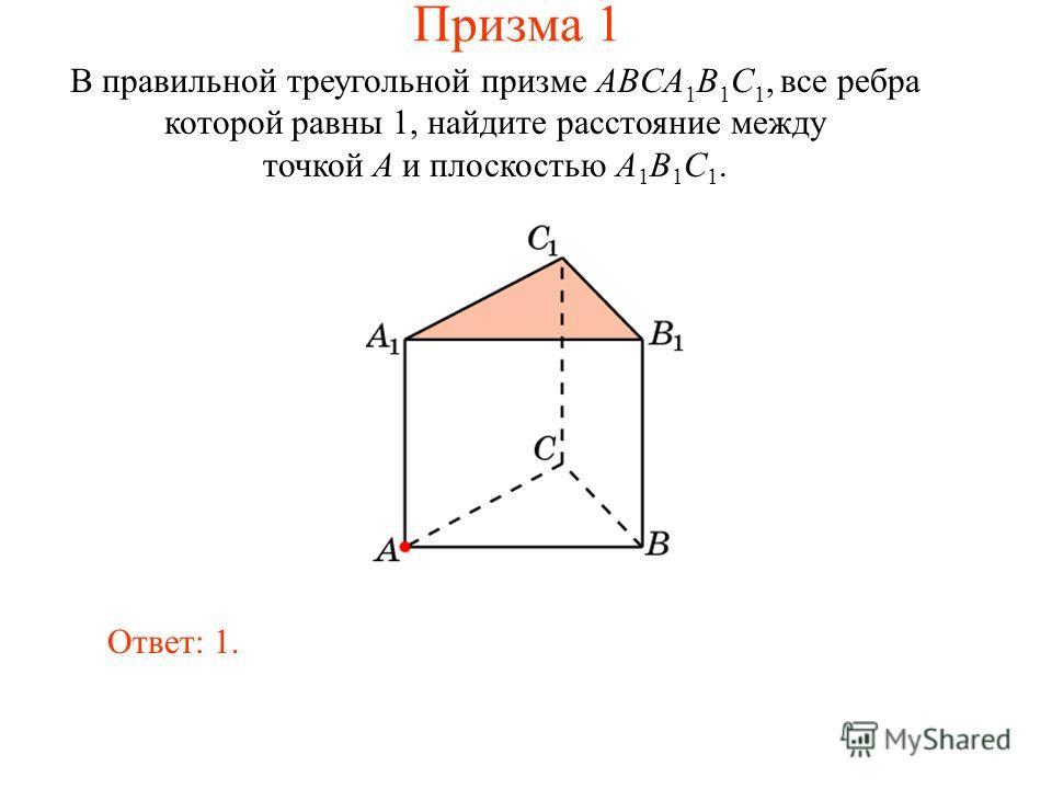 В правильной треугольной призме ABCA 1 B 1 C 1, все ребра которой равны 1, найдите расстояние между точкой A и плоскостью A 1 B 1 C 1. Ответ: 1. Призма 1