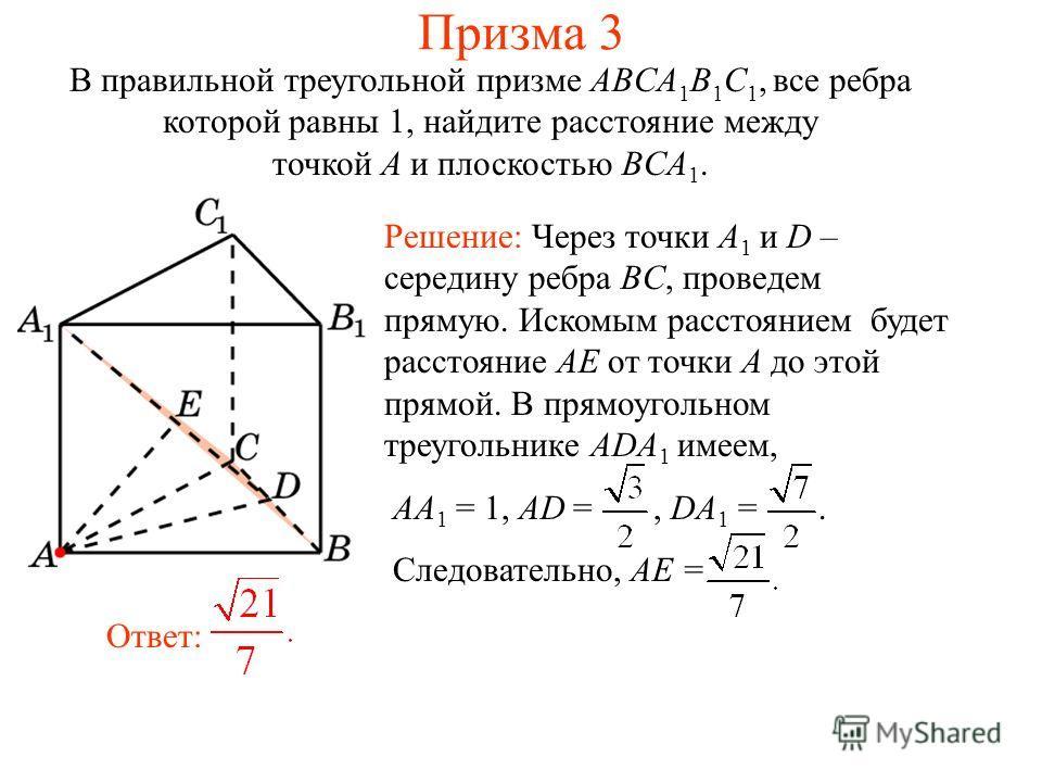 В правильной треугольной призме ABCA 1 B 1 C 1, все ребра которой равны 1, найдите расстояние между точкой A и плоскостью BCA 1. Ответ: Решение: Через точки A 1 и D – середину ребра BC, проведем прямую. Искомым расстоянием будет расстояние AE от точк