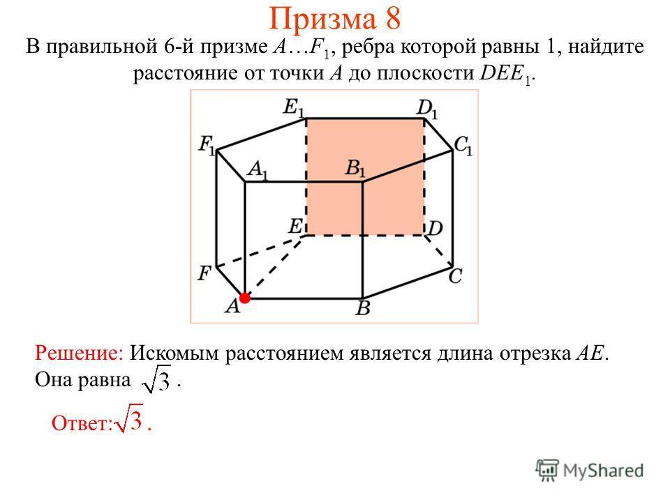 В правильной 6-й призме A…F 1, ребра которой равны 1, найдите расстояние от точки A до плоскости DEE 1. Решение: Искомым расстоянием является длина отрезка AE. Она равна. Ответ:. Призма 8