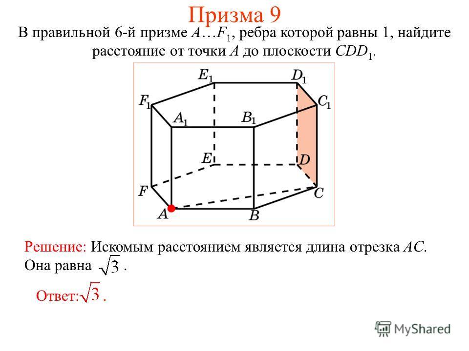 В правильной 6-й призме A…F 1, ребра которой равны 1, найдите расстояние от точки A до плоскости CDD 1. Решение: Искомым расстоянием является длина отрезка AC. Она равна. Ответ:. Призма 9