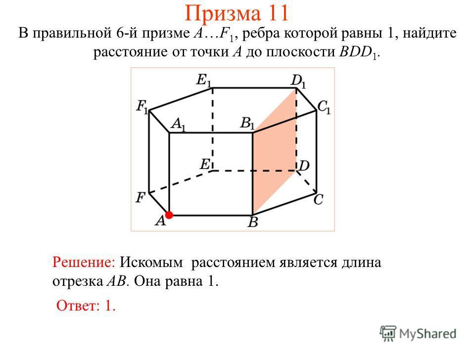 В правильной 6-й призме A…F 1, ребра которой равны 1, найдите расстояние от точки A до плоскости BDD 1. Ответ: 1. Решение: Искомым расстоянием является длина отрезка AB. Она равна 1. Призма 11