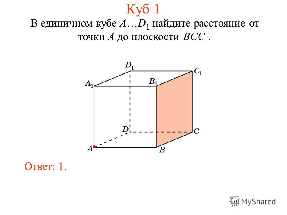 В единичном кубе A…D 1 найдите расстояние от точки A до плоскости BCC 1. Ответ: 1. Куб 1
