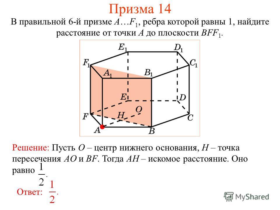 В правильной 6-й призме A…F 1, ребра которой равны 1, найдите расстояние от точки A до плоскости BFF 1. Ответ: Решение: Пусть O – центр нижнего основания, H – точка пересечения AO и BF. Тогда AH – искомое расстояние. Оно равно Призма 14
