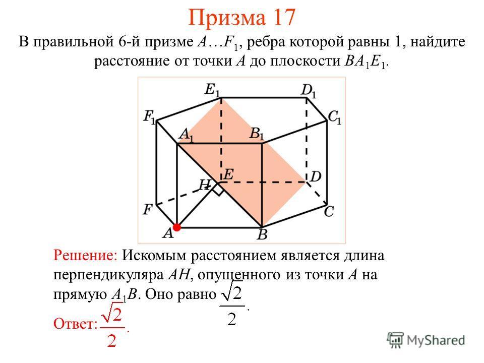 В правильной 6-й призме A…F 1, ребра которой равны 1, найдите расстояние от точки A до плоскости BA 1 E 1. Ответ: Решение: Искомым расстоянием является длина перпендикуляра AH, опущенного из точки A на прямую A 1 B. Оно равно Призма 17