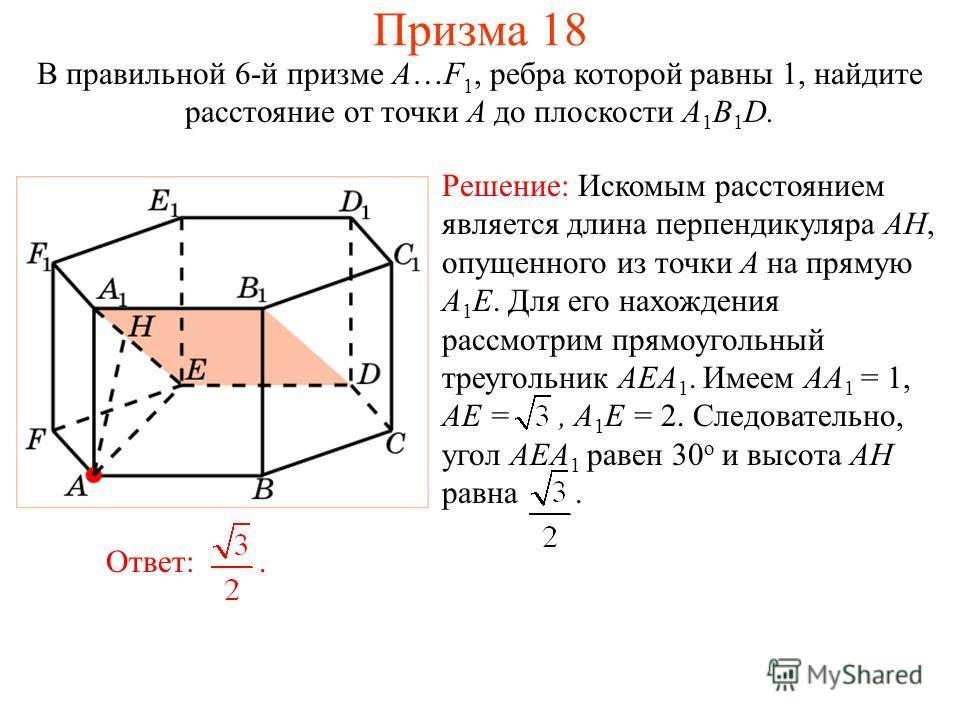 В правильной 6-й призме A…F 1, ребра которой равны 1, найдите расстояние от точки A до плоскости A 1 B 1 D. Ответ:. Решение: Искомым расстоянием является длина перпендикуляра AH, опущенного из точки A на прямую A 1 E. Для его нахождения рассмотрим пр