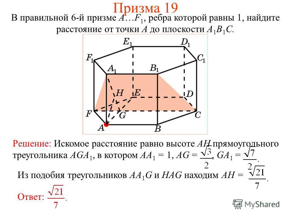 В правильной 6-й призме A…F 1, ребра которой равны 1, найдите расстояние от точки A до плоскости A 1 B 1 C. Решение: Искомое расстояние равно высоте AH прямоугольного треугольника AGA 1, в котором AA 1 = 1, AG =, GA 1 = Ответ: Из подобия треугольнико
