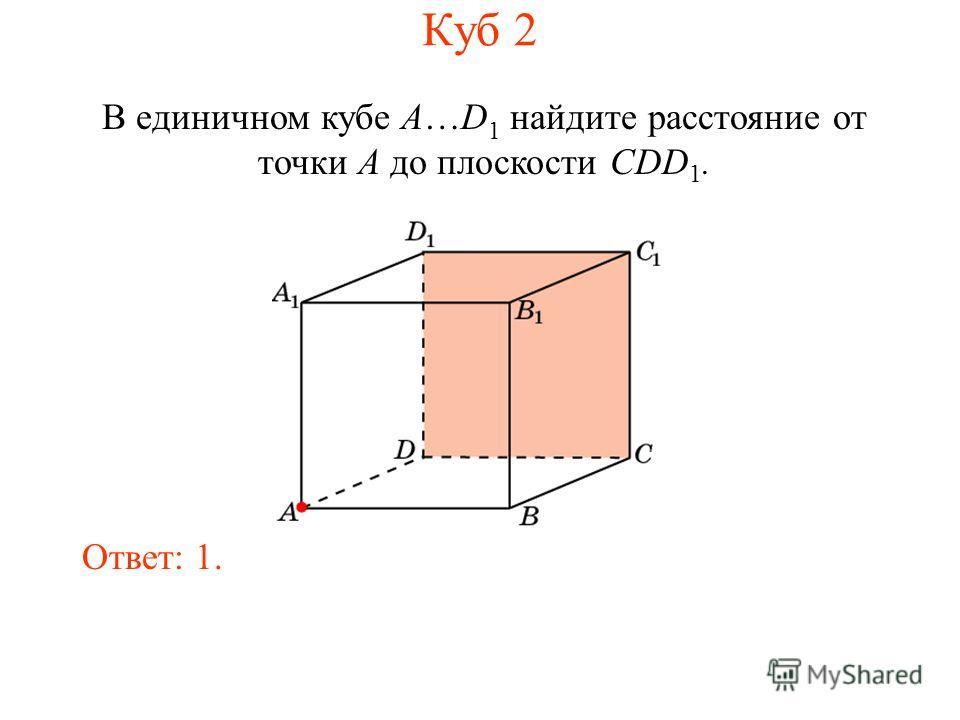 В единичном кубе A…D 1 найдите расстояние от точки A до плоскости CDD 1. Ответ: 1. Куб 2