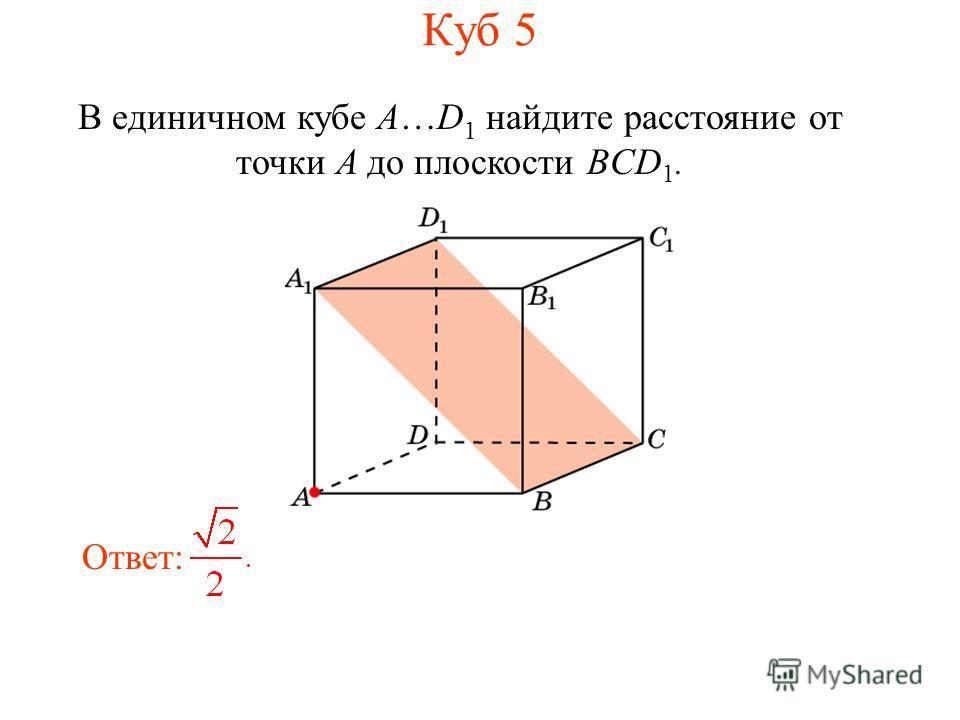 В единичном кубе A…D 1 найдите расстояние от точки A до плоскости BCD 1. Ответ: Куб 5