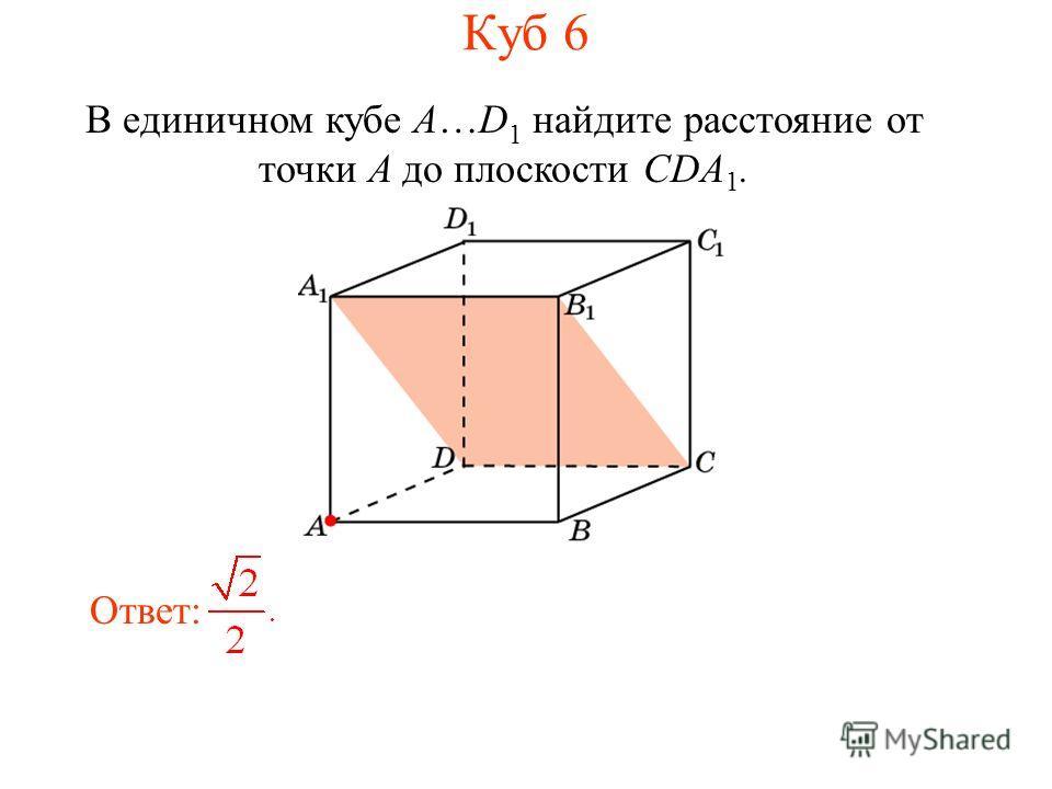 В единичном кубе A…D 1 найдите расстояние от точки A до плоскости CDA 1. Ответ: Куб 6