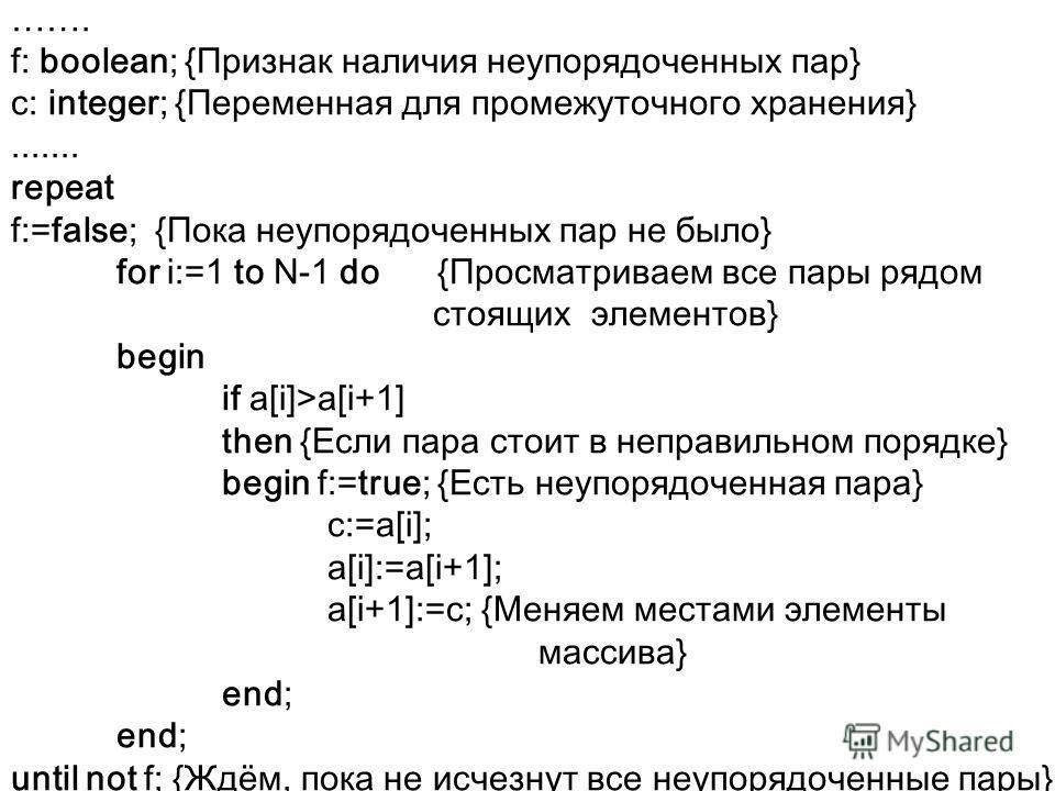 ……. f: boolean; {Признак наличия неупорядоченных пар} c: integer; {Переменная для промежуточного хранения}....... repeat f:=false; {Пока неупорядоченных пар не было} for i:=1 to N-1 do {Просматриваем все пары рядом стоящих элементов} begin if a[i]>a[