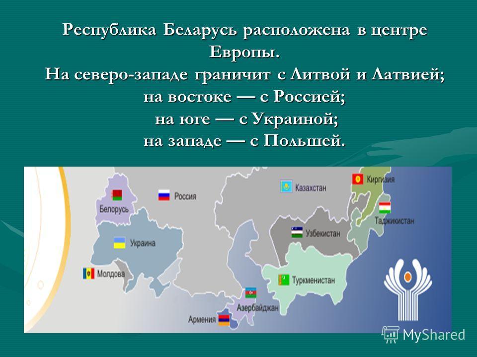 Республика Беларусь расположена в центре Европы. На северо-западе граничит с Литвой и Латвией; на востоке с Россией; на юге с Украиной; на западе с Польшей.