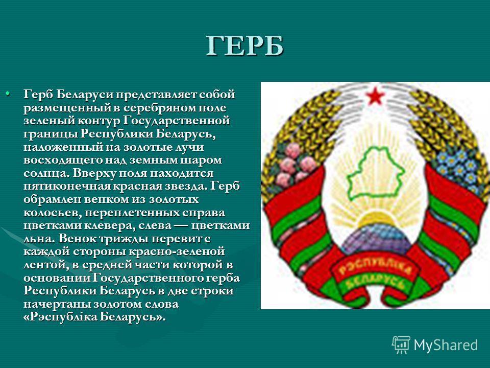 ГЕРБ Герб Беларуси представляет собой размещенный в серебряном поле зеленый контур Государственной границы Республики Беларусь, наложенный на золотые лучи восходящего над земным шаром солнца. Вверху поля находится пятиконечная красная звезда. Герб об