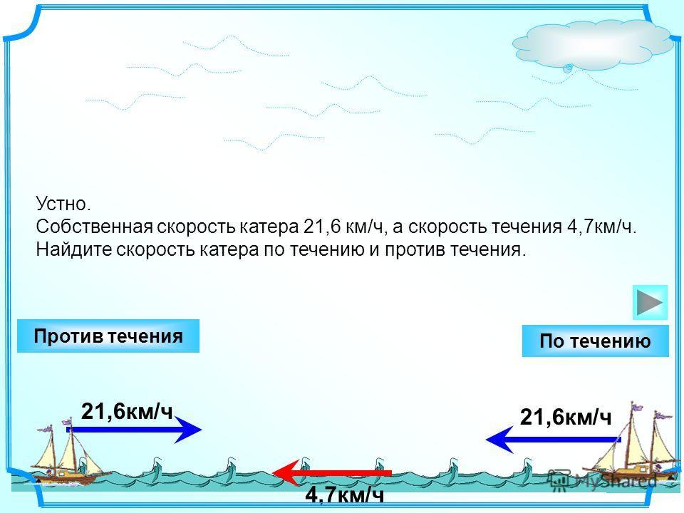 21,6км/ч Устно. Собственная скорость катера 21,6 км/ч, а скорость течения 4,7км/ч. Найдите скорость катера по течению и против течения. 21,6км/ч Против течения По течению 4,7км/ч
