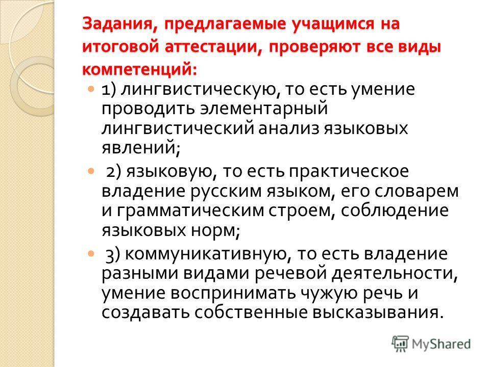Задания, предлагаемые учащимся на итоговой аттестации, проверяют все виды компетенций : 1) лингвистическую, то есть умение проводить элементарный лингвистический анализ языковых явлений ; 2) языковую, то есть практическое владение русским языком, его
