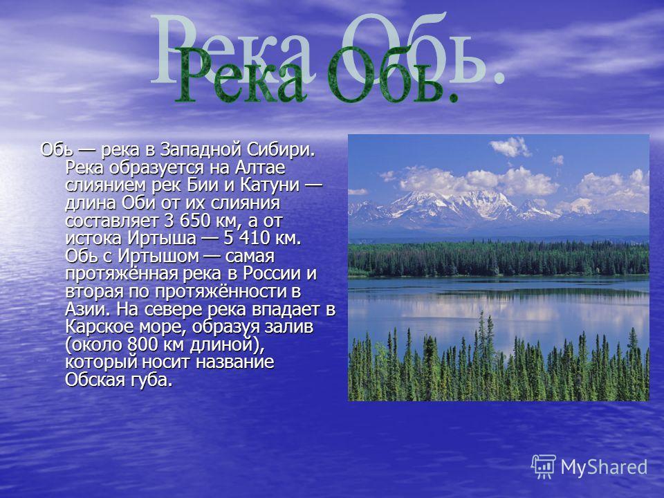 Обь река в Западной Сибири. Река образуется на Алтае слиянием рек Бии и Катуни длина Оби от их слияния составляет 3 650 км, а от истока Иртыша 5 410 км. Обь с Иртышом самая протяжённая река в России и вторая по протяжённости в Азии. На севере река вп