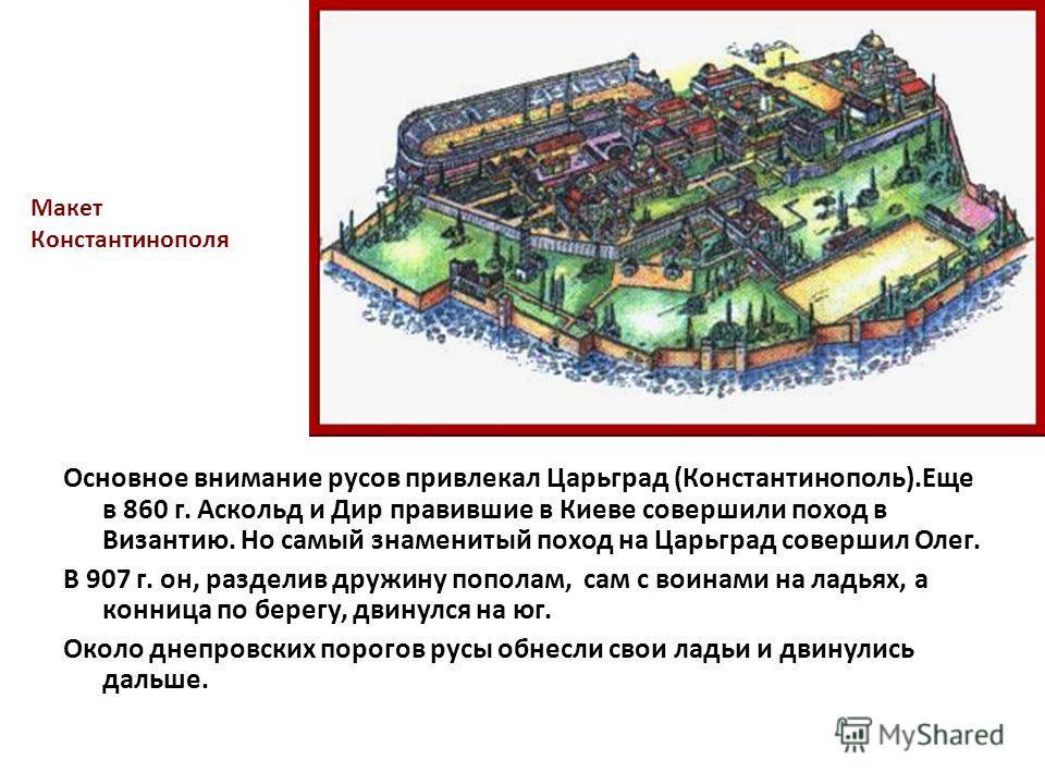 Основное внимание русов привлекал Царьград (Константинополь).Еще в 860 г. Аскольд и Дир правившие в Киеве совершили поход в Византию. Но самый знаменитый поход на Царьград совершил Олег. В 907 г. он, разделив дружину пополам, сам с воинами на ладьях,