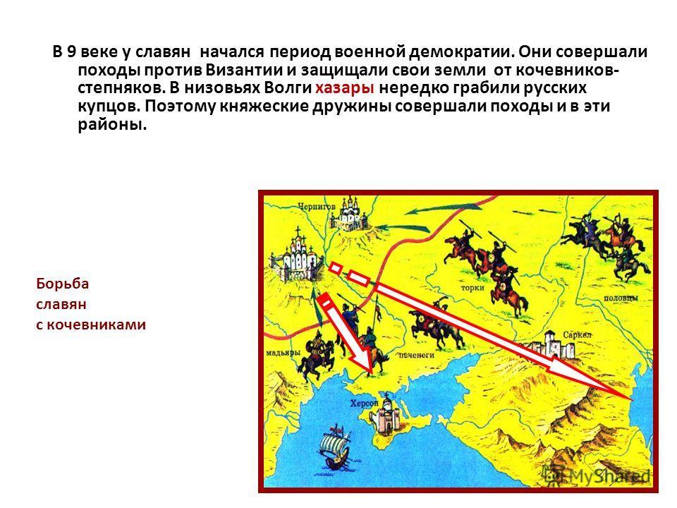 В 9 веке у славян начался период военной демократии. Они совершали походы против Византии и защищали свои земли от кочевников- степняков. В низовьях Волги хазары нередко грабили русских купцов. Поэтому княжеские дружины совершали походы и в эти район