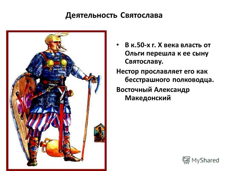 Деятельность Святослава В к.50-х г. X века власть от Ольги перешла к ее сыну Святославу. Нестор прославляет его как бесстрашного полководца. Восточный Александр Македонский