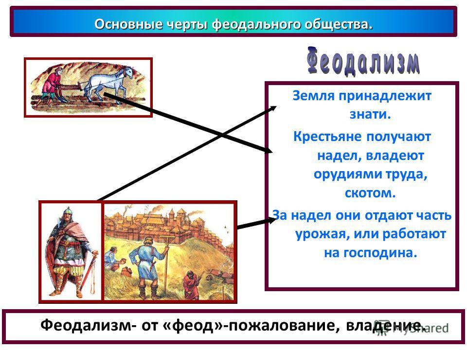 Феодализм- от «феод»-пожалование, владение. Основные черты феодального общества. Земля принадлежит знати. Крестьяне получают надел, владеют орудиями труда, скотом. За надел они отдают часть урожая, или работают на господина.