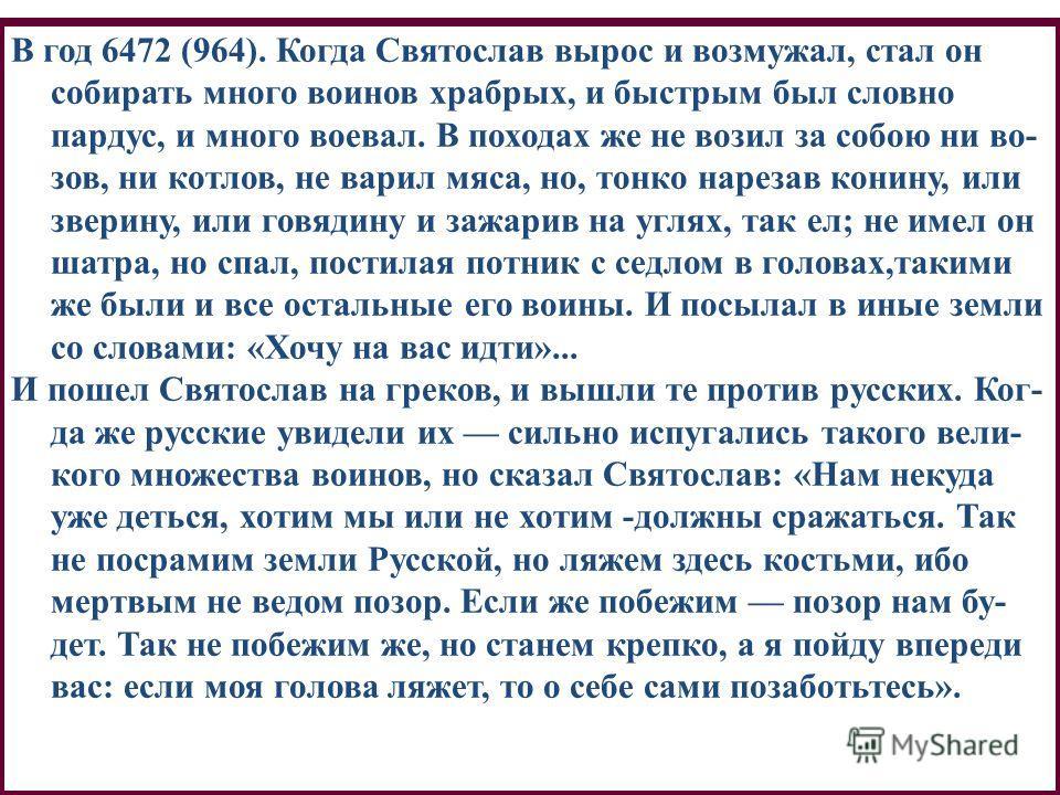 В год 6472 (964). Когда Святослав вырос и возмужал, стал он собирать много воинов храбрых, и быстрым был словно пардус, и много воевал. В походах же не возил за собою ни во- зов, ни котлов, не варил мяса, но, тонко нарезав конину, или зверину, или го