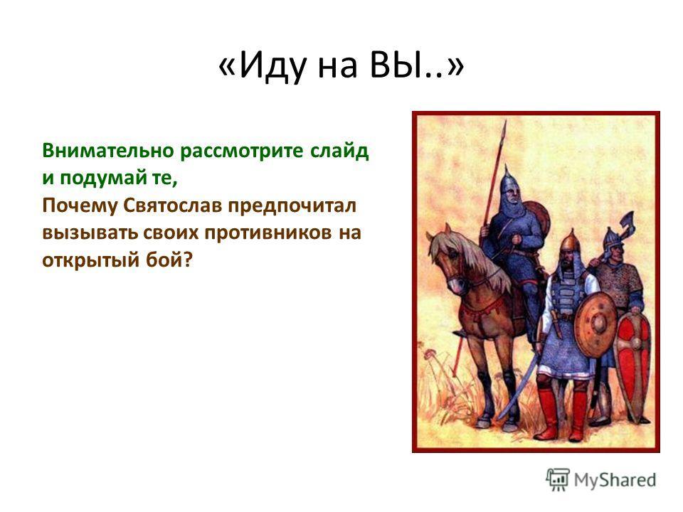 «Иду на ВЫ..» Внимательно рассмотрите слайд и подумай те, Почему Святослав предпочитал вызывать своих противников на открытый бой?