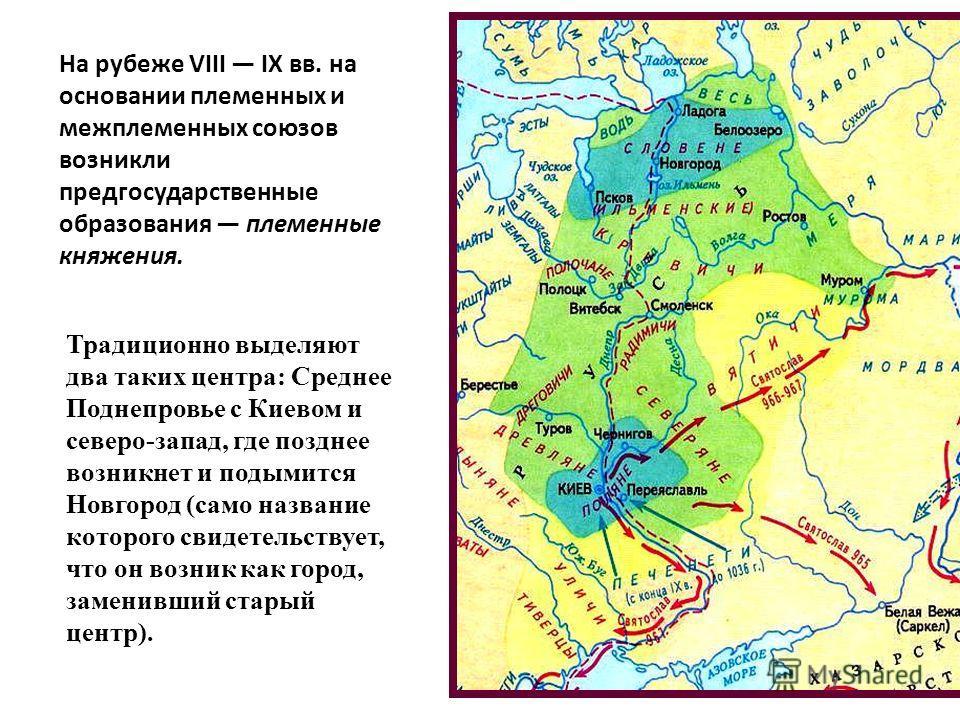 Традиционно выделяют два таких центра: Среднее Поднепровье с Киевом и северо-запад, где позднее возникнет и подымится Новгород (само название которого свидетельствует, что он возник как город, заменивший старый центр). На рубеже VIII IX вв. на основа