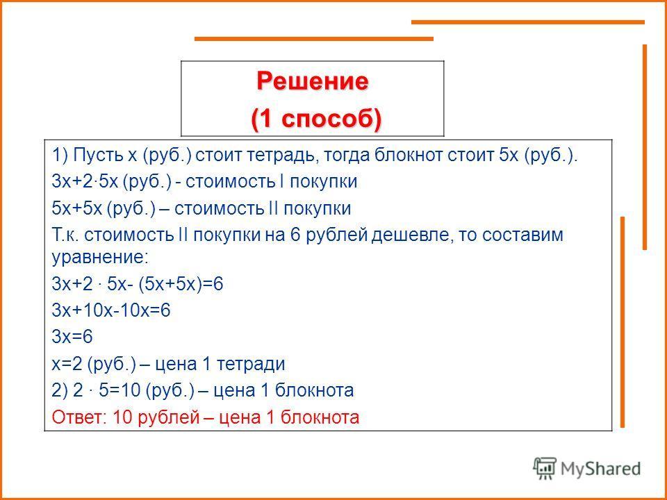 Решение (1 способ) (1 способ) 1) Пусть х (руб.) стоит тетрадь, тогда блокнот стоит 5х (руб.). 3х+2·5х (руб.) - стоимость I покупки 5х+5х (руб.) – стоимость II покупки Т.к. стоимость II покупки на 6 рублей дешевле, то составим уравнение: 3х+2 · 5х- (5