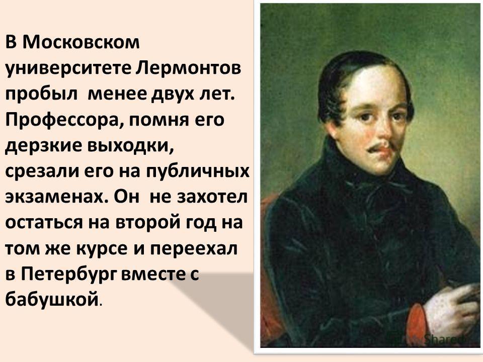 В Московском университете Лермонтов пробыл менее двух лет. Профессора, помня его дерзкие выходки, срезали его на публичных экзаменах. Он не захотел остаться на второй год на том же курсе и переехал в Петербург вместе с бабушкой.