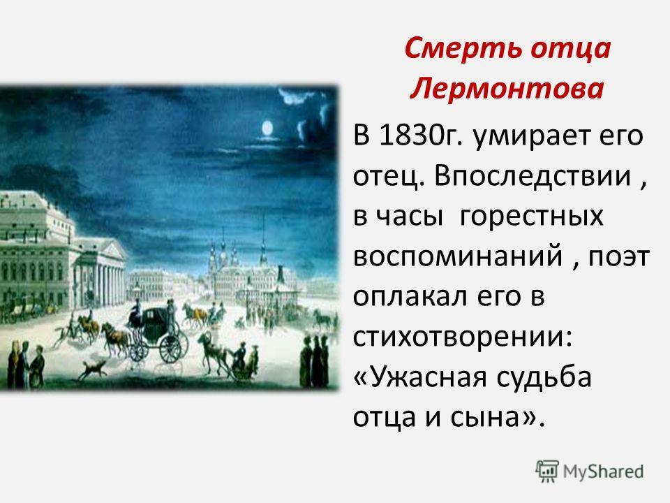 Смерть отца Лермонтова В 1830г. умирает его отец. Впоследствии, в часы горестных воспоминаний, поэт оплакал его в стихотворении: «Ужасная судьба отца и сына».