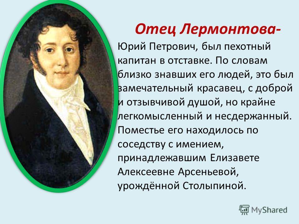 Отец Лермонтова- Юрий Петрович, был пехотный капитан в отставке. По словам близко знавших его людей, это был замечательный красавец, с доброй и отзывчивой душой, но крайне легкомысленный и несдержанный. Поместье его находилось по соседству с имением,