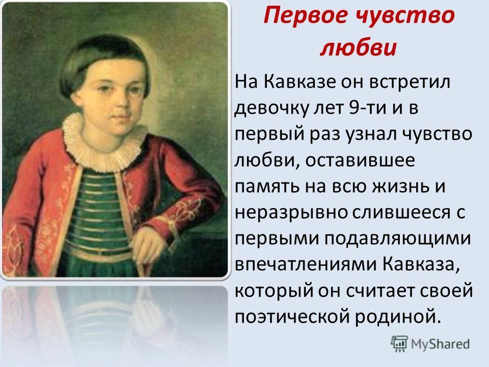 Первое чувство любви На Кавказе он встретил девочку лет 9-ти и в первый раз узнал чувство любви, оставившее память на всю жизнь и неразрывно слившееся с первыми подавляющими впечатлениями Кавказа, который он считает своей поэтической родиной.