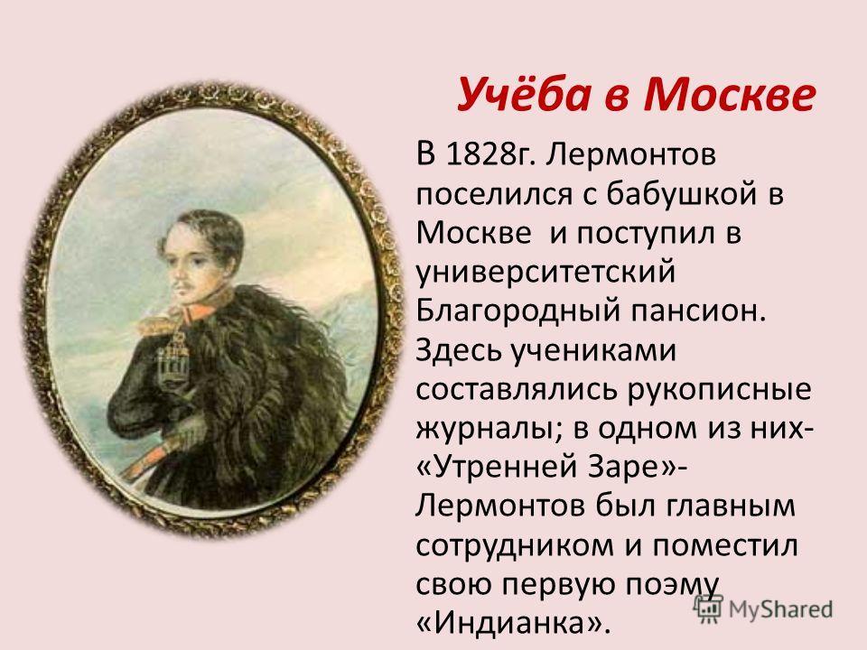 Учёба в Москве В 1828г. Лермонтов поселился с бабушкой в Москве и поступил в университетский Благородный пансион. Здесь учениками составлялись рукописные журналы; в одном из них- «Утренней Заре»- Лермонтов был главным сотрудником и поместил свою перв