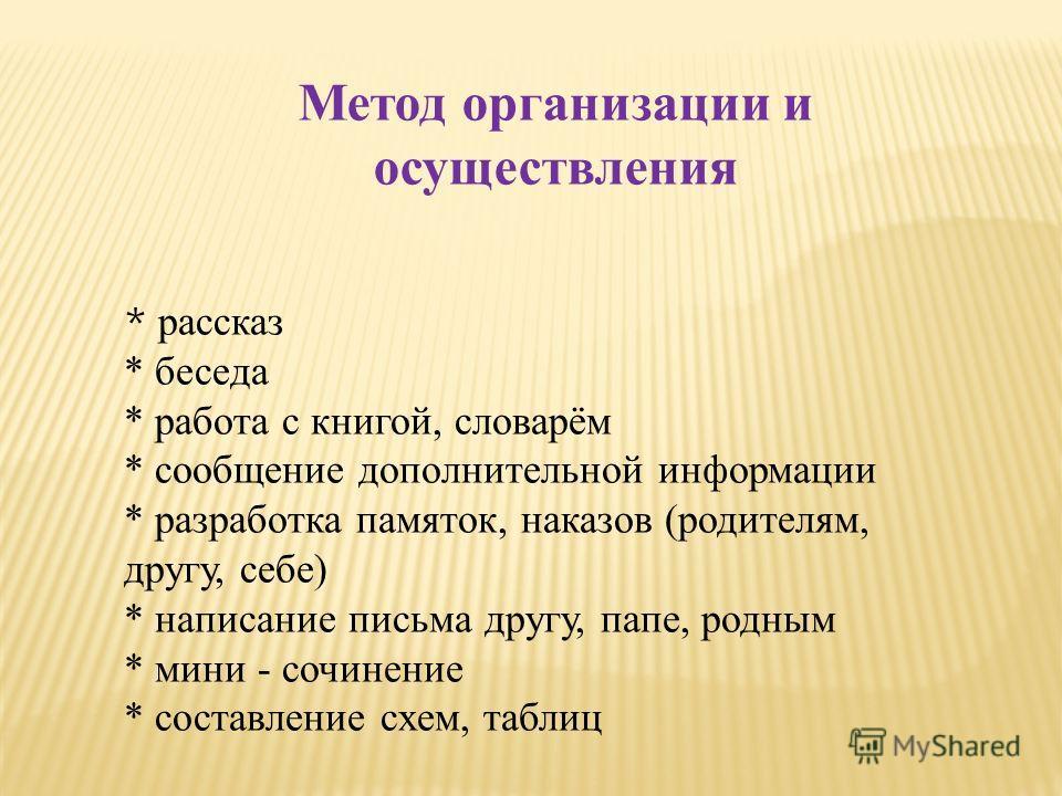 Метод организации и осуществления * рассказ * беседа * работа с книгой, словарём * сообщение дополнительной информации * разработка памяток, наказов (