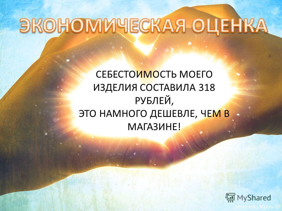 СЕБЕСТОИМОСТЬ МОЕГО ИЗДЕЛИЯ СОСТАВИЛА 318 РУБЛЕЙ, ЭТО НАМНОГО ДЕШЕВЛЕ, ЧЕМ В МАГАЗИНЕ!