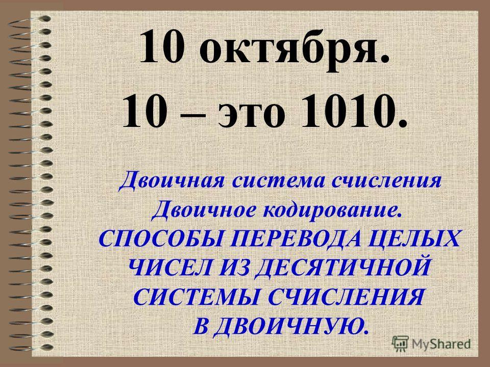 10 октября. 10 – это 1010. Двоичная система счисления Двоичное кодирование. СПОСОБЫ ПЕРЕВОДА ЦЕЛЫХ ЧИСЕЛ ИЗ ДЕСЯТИЧНОЙ СИСТЕМЫ СЧИСЛЕНИЯ В ДВОИЧНУЮ.